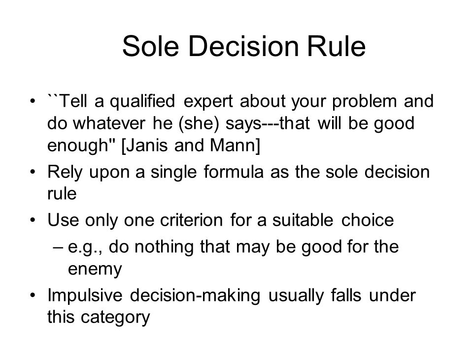 Sole Decision Rule ``Tell a qualified expert about your problem and do whatever he (she) says---that will be good enough [Janis and Mann]